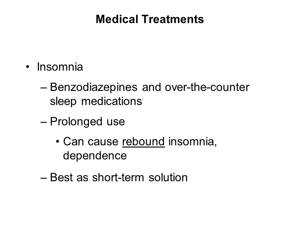 Medical Treatments Insomnia. Benzodiazepines and over-the-counter sleep medications. Prolonged use.