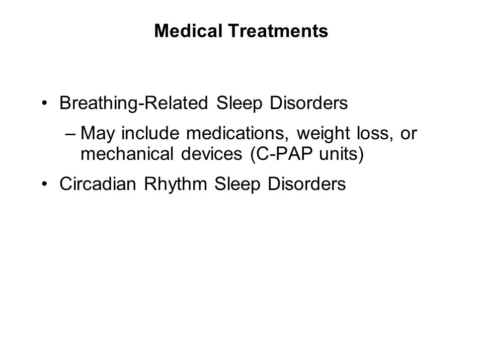Medical Treatments Breathing-Related Sleep Disorders. May include medications, weight loss, or mechanical devices (C-PAP units)