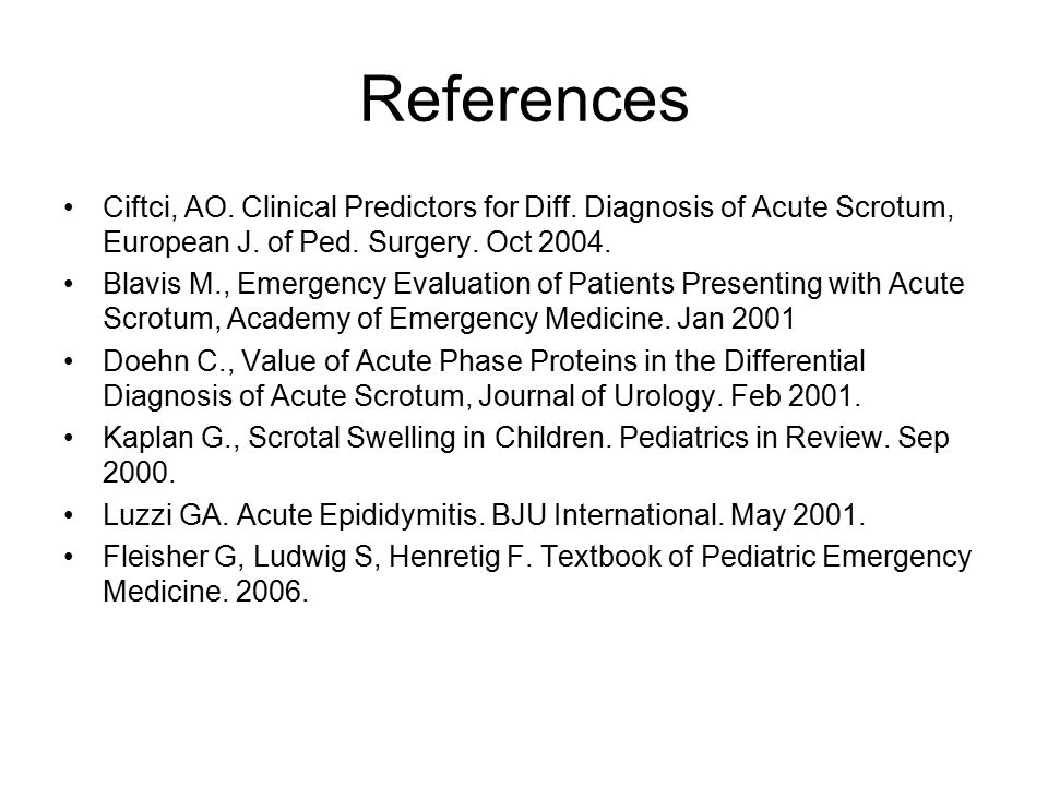 References Ciftci, AO. Clinical Predictors for Diff. Diagnosis of Acute Scrotum, European J. of Ped. Surgery. Oct 2004.