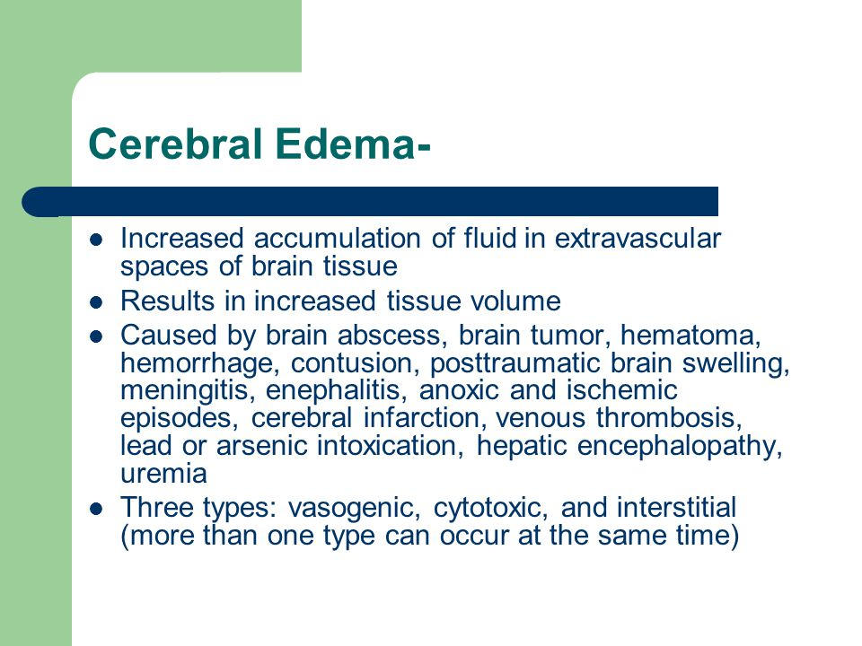 Cerebral Edema- Increased accumulation of fluid in extravascular spaces of brain tissue. Results in increased tissue volume.