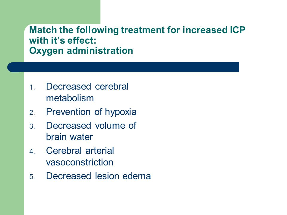 Match the following treatment for increased ICP with it's effect: Oxygen administration