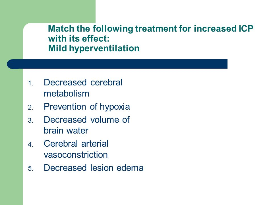 Match the following treatment for increased ICP with its effect: Mild hyperventilation