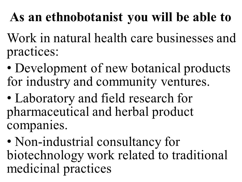 As an ethnobotanist you will be able to