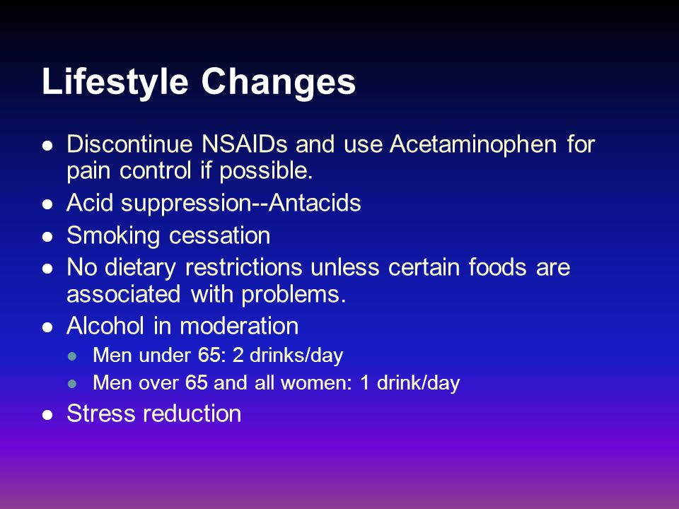 Lifestyle Changes Discontinue NSAIDs and use Acetaminophen for pain control if possible. Acid suppression--Antacids.