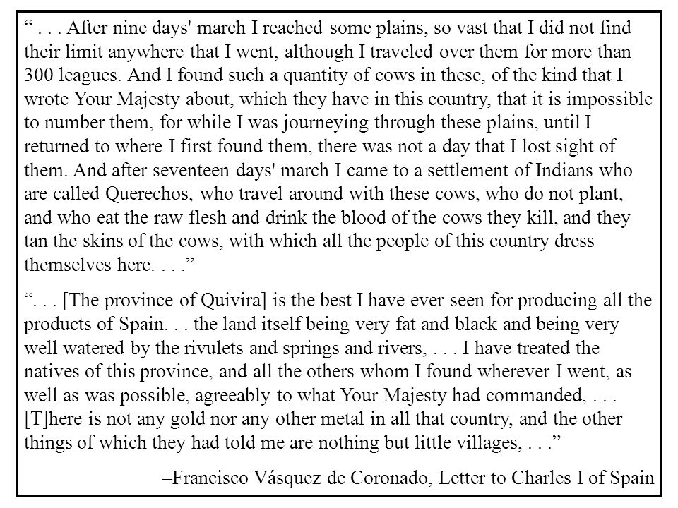 . . . After nine days march I reached some plains, so vast that I did not find their limit anywhere that I went, although I traveled over them for more than 300 leagues. And I found such a quantity of cows in these, of the kind that I wrote Your Majesty about, which they have in this country, that it is impossible to number them, for while I was journeying through these plains, until I returned to where I first found them, there was not a day that I lost sight of them. And after seventeen days march I came to a settlement of Indians who are called Querechos, who travel around with these cows, who do not plant, and who eat the raw flesh and drink the blood of the cows they kill, and they tan the skins of the cows, with which all the people of this country dress themselves here. . . .