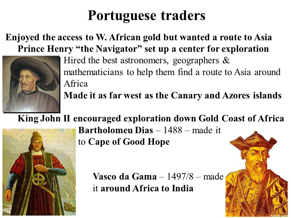 Portuguese traders Enjoyed the access to W. African gold but wanted a route to Asia. Prince Henry the Navigator set up a center for exploration.