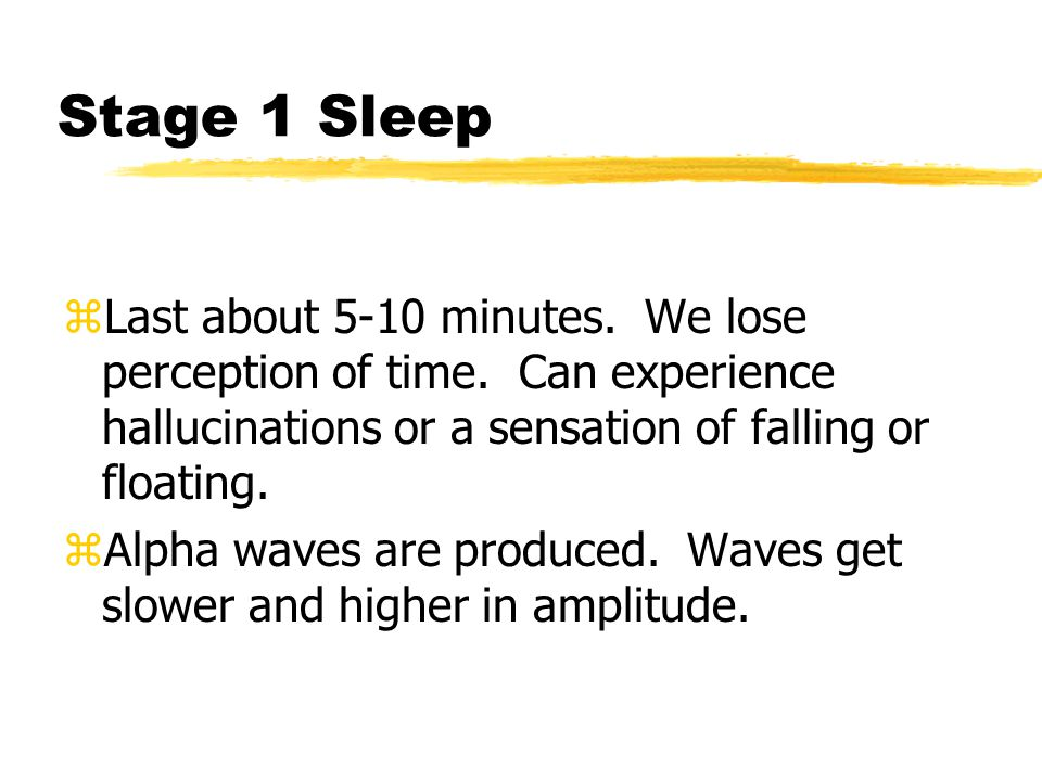 Stage 1 Sleep Last about 5-10 minutes. We lose perception of time. Can experience hallucinations or a sensation of falling or floating.