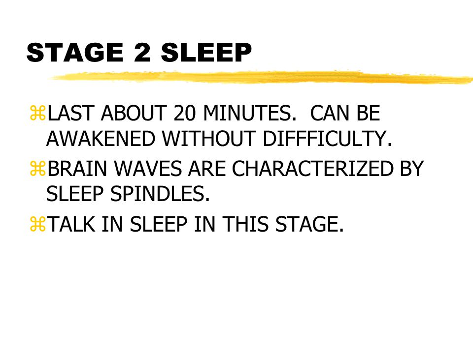 STAGE 2 SLEEP LAST ABOUT 20 MINUTES. CAN BE AWAKENED WITHOUT DIFFFICULTY. BRAIN WAVES ARE CHARACTERIZED BY SLEEP SPINDLES.