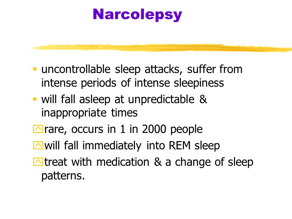 Narcolepsy uncontrollable sleep attacks, suffer from intense periods of intense sleepiness. will fall asleep at unpredictable & inappropriate times.