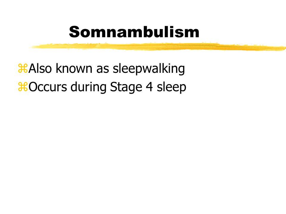 Somnambulism Also known as sleepwalking Occurs during Stage 4 sleep