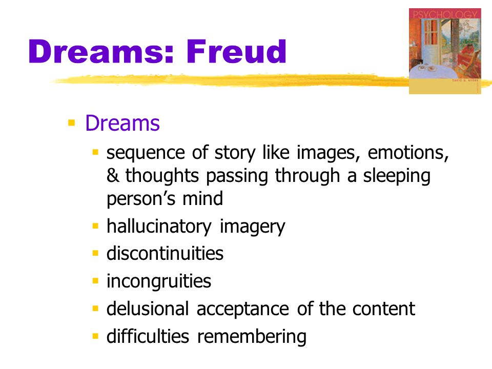 Dreams: Freud Dreams. sequence of story like images, emotions, & thoughts passing through a sleeping person's mind.