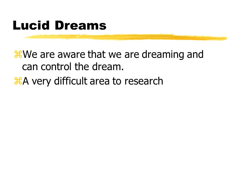 Lucid Dreams We are aware that we are dreaming and can control the dream.