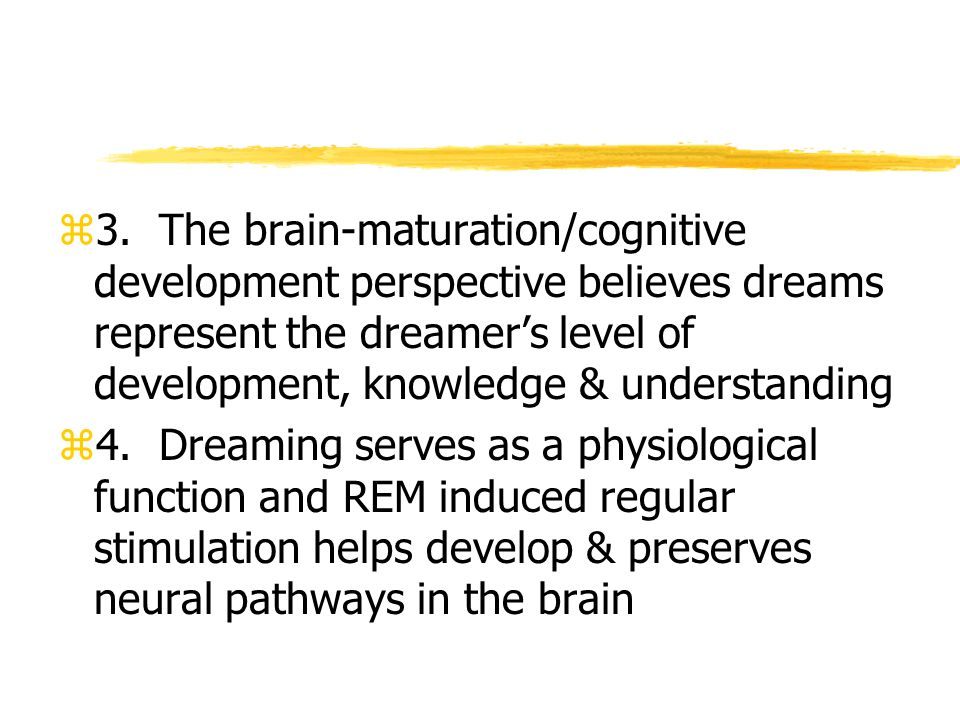 3. The brain-maturation/cognitive development perspective believes dreams represent the dreamer's level of development, knowledge & understanding