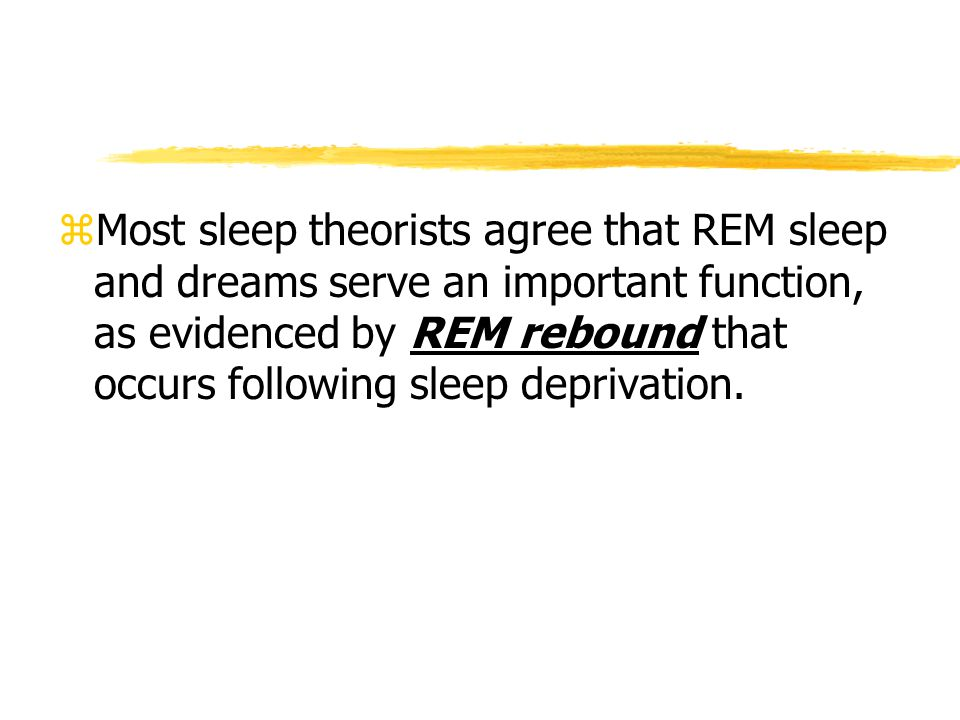 Most sleep theorists agree that REM sleep and dreams serve an important function, as evidenced by REM rebound that occurs following sleep deprivation.