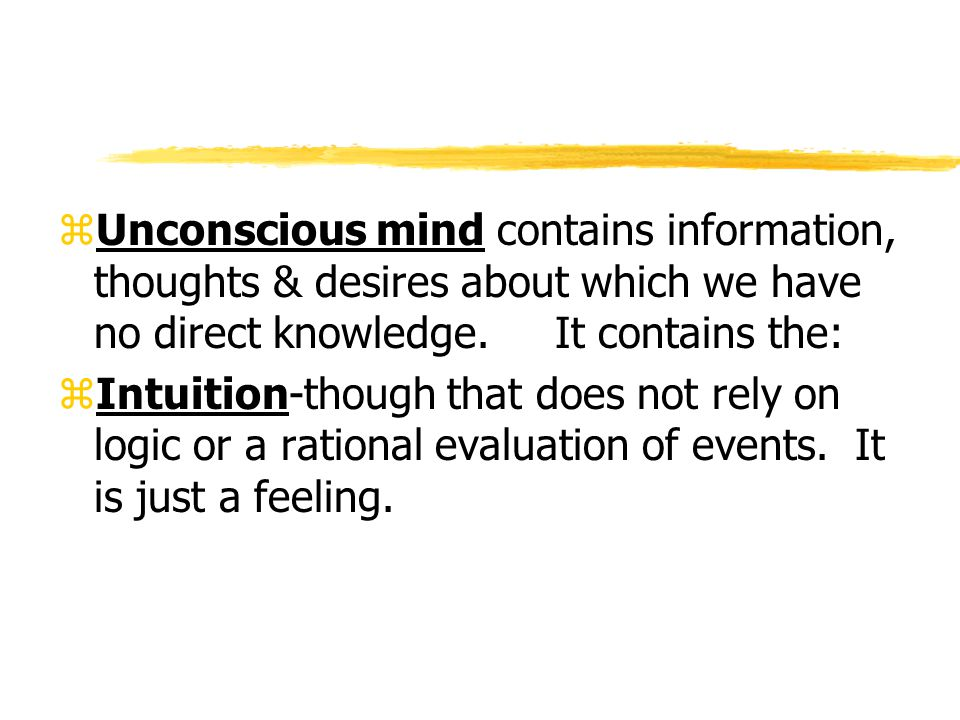 Unconscious mind contains information, thoughts & desires about which we have no direct knowledge. It contains the:
