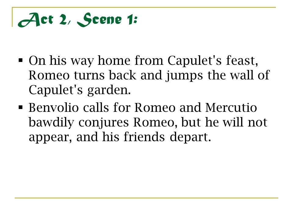 Act 2, Scene 1: On his way home from Capulet s feast, Romeo turns back and jumps the wall of Capulet s garden.