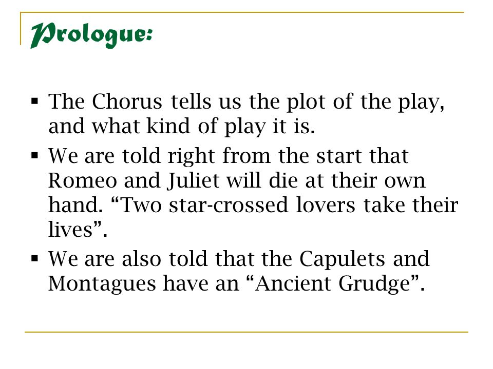 Prologue: The Chorus tells us the plot of the play, and what kind of play it is.