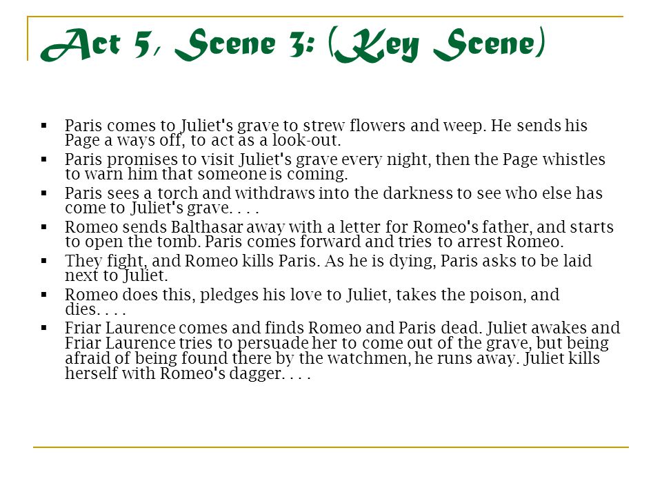 Act 5, Scene 3: (Key Scene) Paris comes to Juliet s grave to strew flowers and weep. He sends his Page a ways off, to act as a look-out.