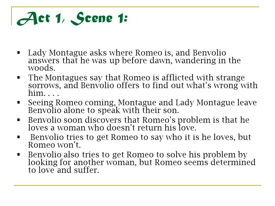 Act 1, Scene 1: Lady Montague asks where Romeo is, and Benvolio answers that he was up before dawn, wandering in the woods.