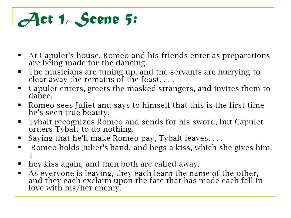 Act 1, Scene 5: At Capulet s house, Romeo and his friends enter as preparations are being made for the dancing.