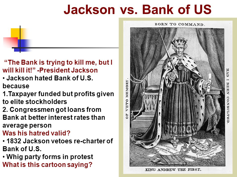 Jackson vs. Bank of US The Bank is trying to kill me, but I will kill it! -President Jackson. Jackson hated Bank of U.S. because.