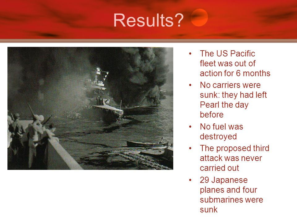 Results The US Pacific fleet was out of action for 6 months