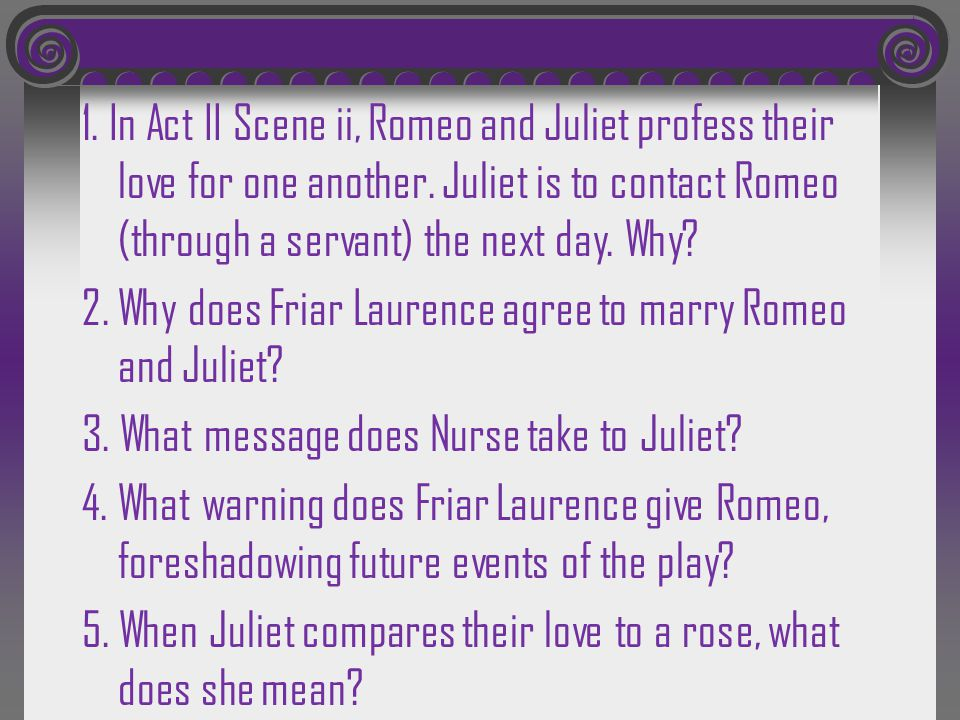 1. In Act II Scene ii, Romeo and Juliet profess their love for one another.