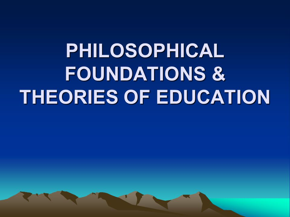 PHILOSOPHICAL FOUNDATIONS & THEORIES OF EDUCATION