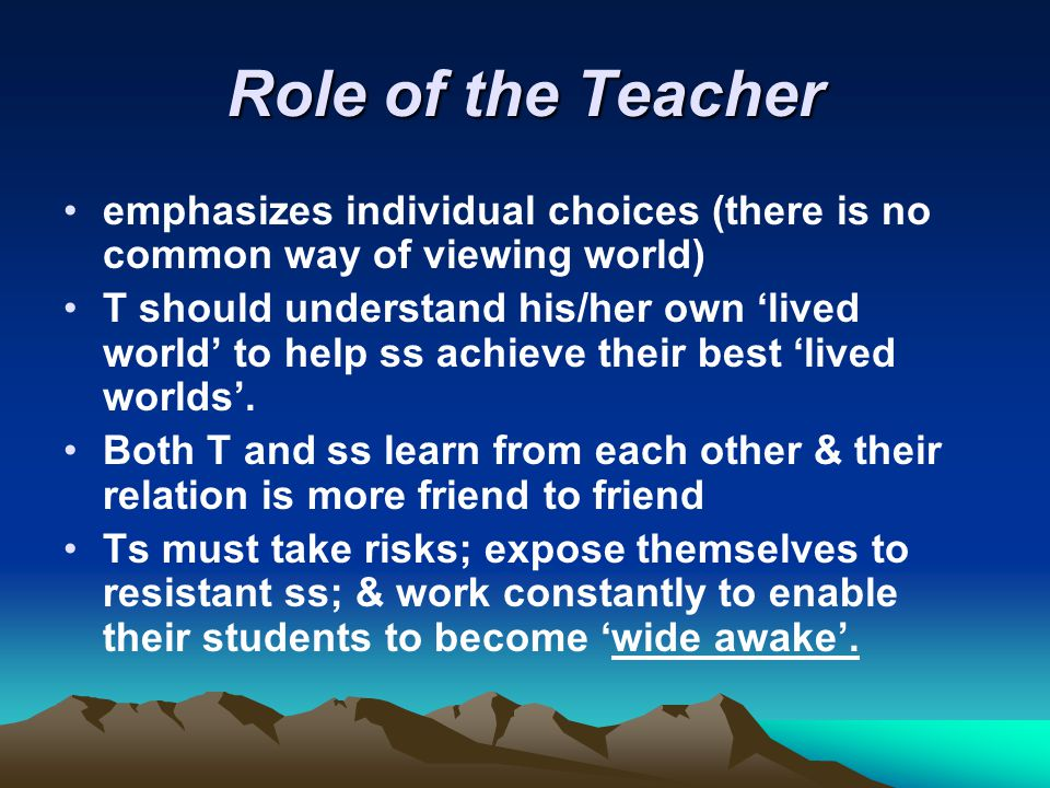 Role of the Teacher emphasizes individual choices (there is no common way of viewing world)