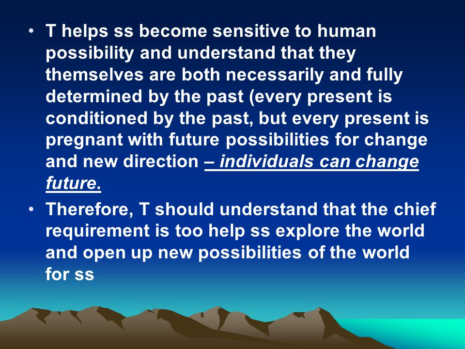 T helps ss become sensitive to human possibility and understand that they themselves are both necessarily and fully determined by the past (every present is conditioned by the past, but every present is pregnant with future possibilities for change and new direction – individuals can change future.