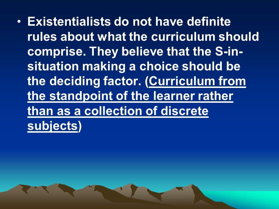 Existentialists do not have definite rules about what the curriculum should comprise.