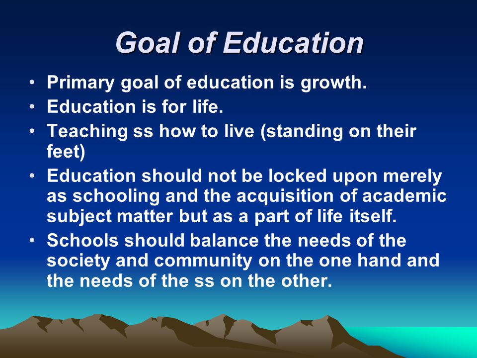 Goal of Education Primary goal of education is growth.