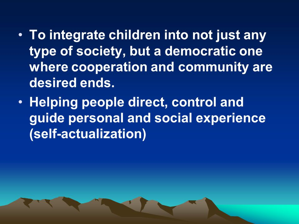 To integrate children into not just any type of society, but a democratic one where cooperation and community are desired ends.