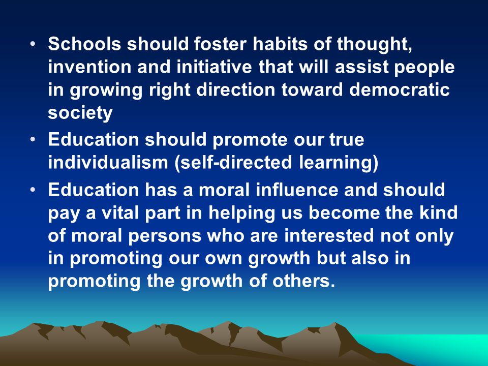 Schools should foster habits of thought, invention and initiative that will assist people in growing right direction toward democratic society