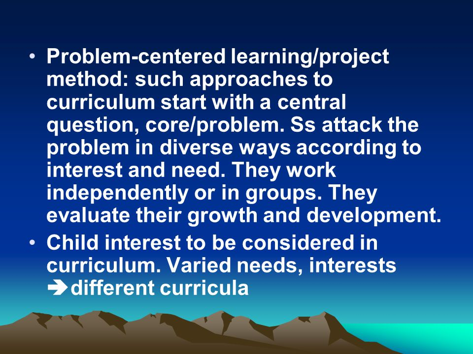 Problem-centered learning/project method: such approaches to curriculum start with a central question, core/problem. Ss attack the problem in diverse ways according to interest and need. They work independently or in groups. They evaluate their growth and development.