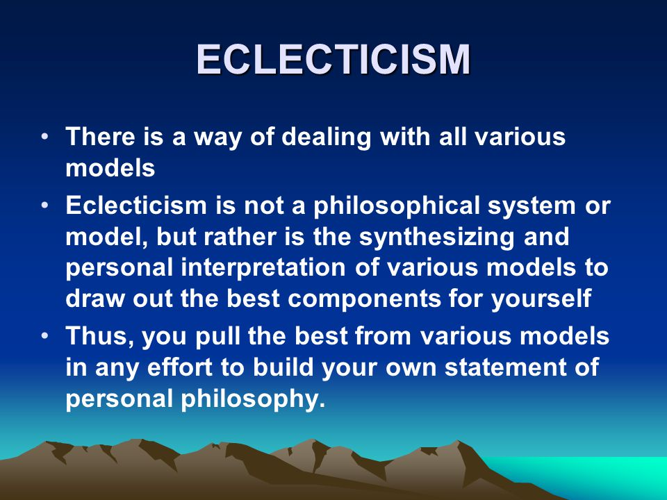 ECLECTICISM There is a way of dealing with all various models