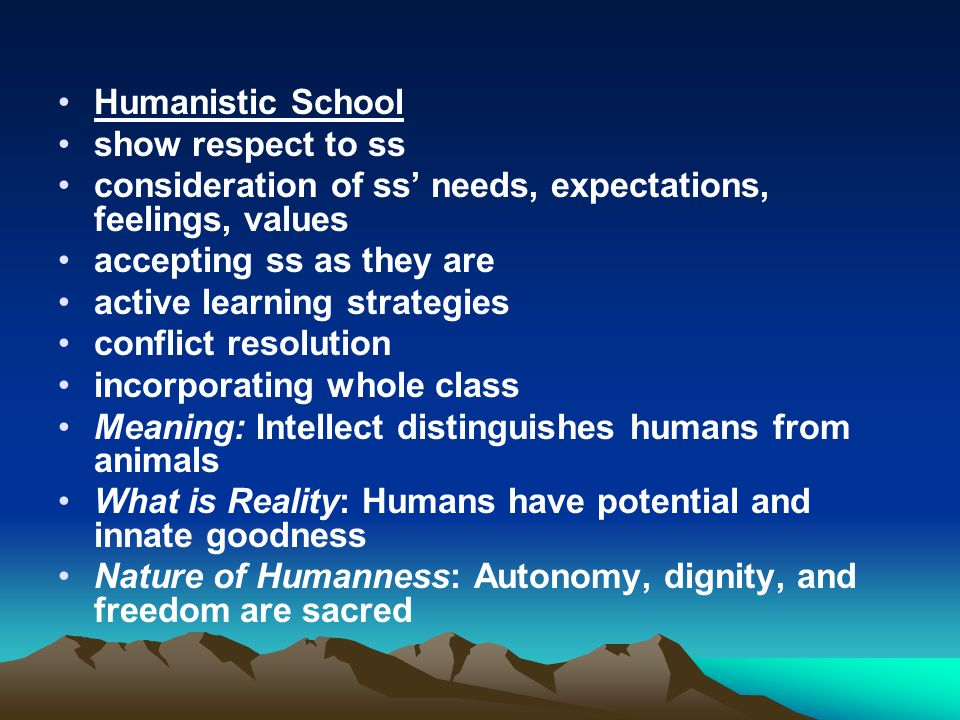 Humanistic School show respect to ss. consideration of ss' needs, expectations, feelings, values. accepting ss as they are.