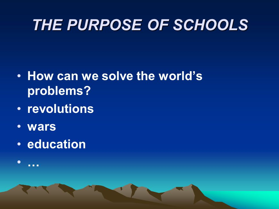THE PURPOSE OF SCHOOLS How can we solve the world's problems