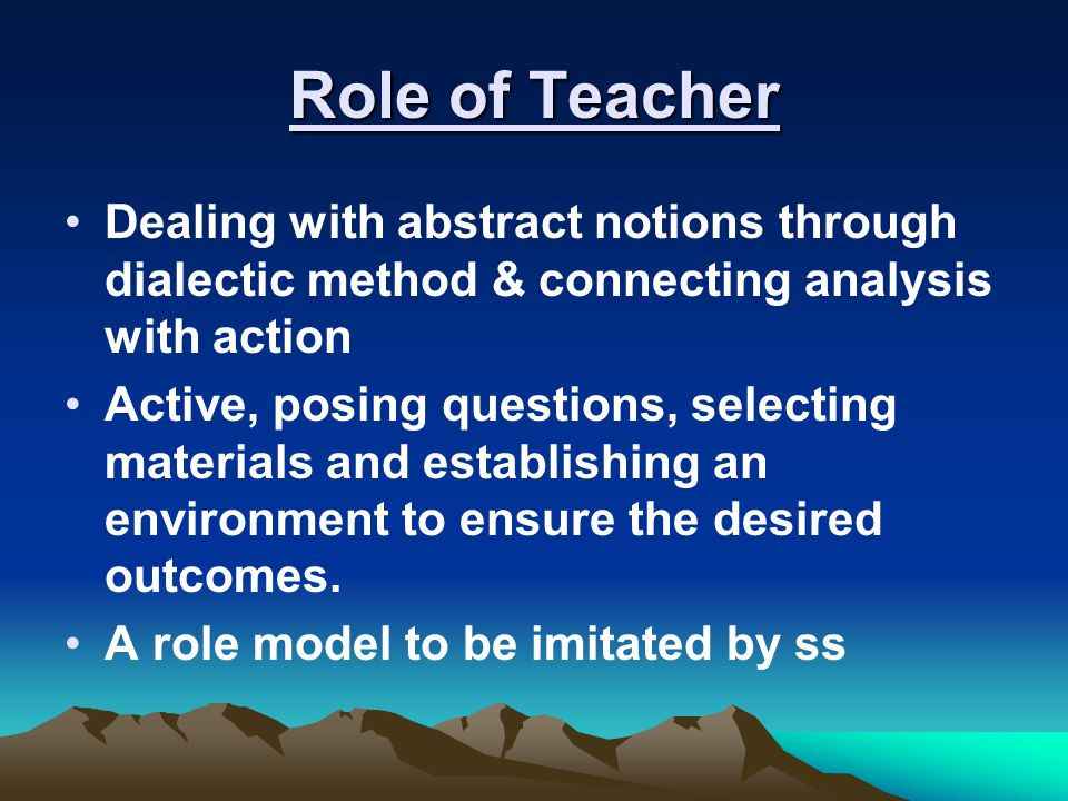 Role of Teacher Dealing with abstract notions through dialectic method & connecting analysis with action.