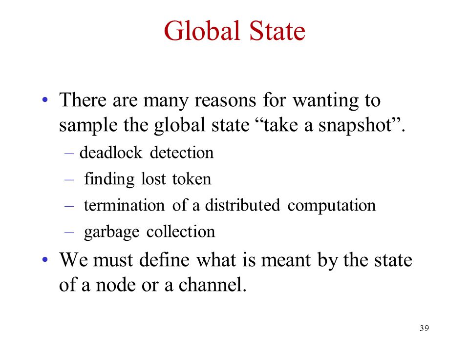 Global State There are many reasons for wanting to sample the global state take a snapshot . deadlock detection.