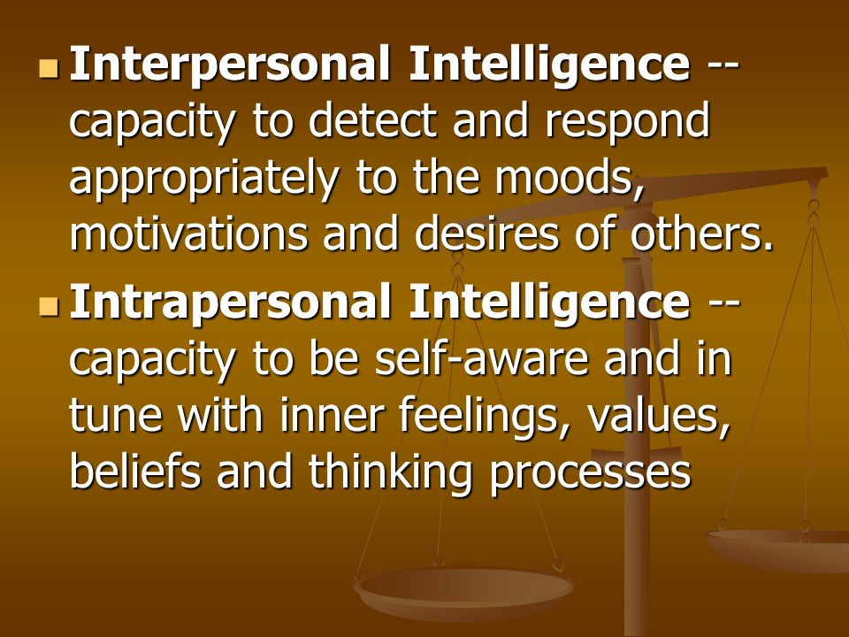 Interpersonal Intelligence -- capacity to detect and respond appropriately to the moods, motivations and desires of others.