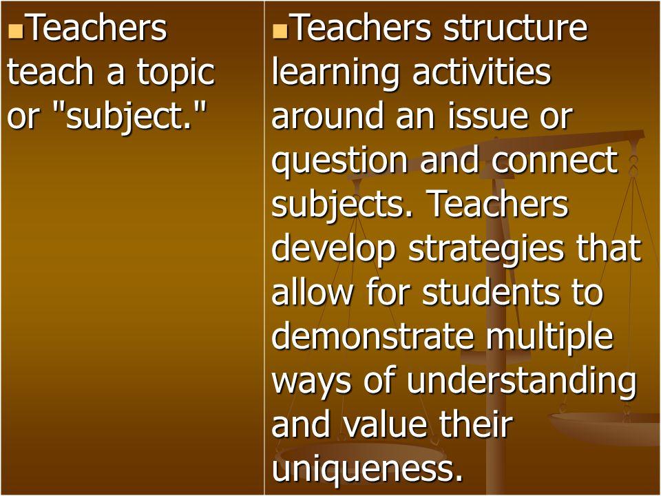 Teachers teach a topic or subject.