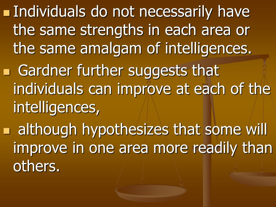 Individuals do not necessarily have the same strengths in each area or the same amalgam of intelligences.