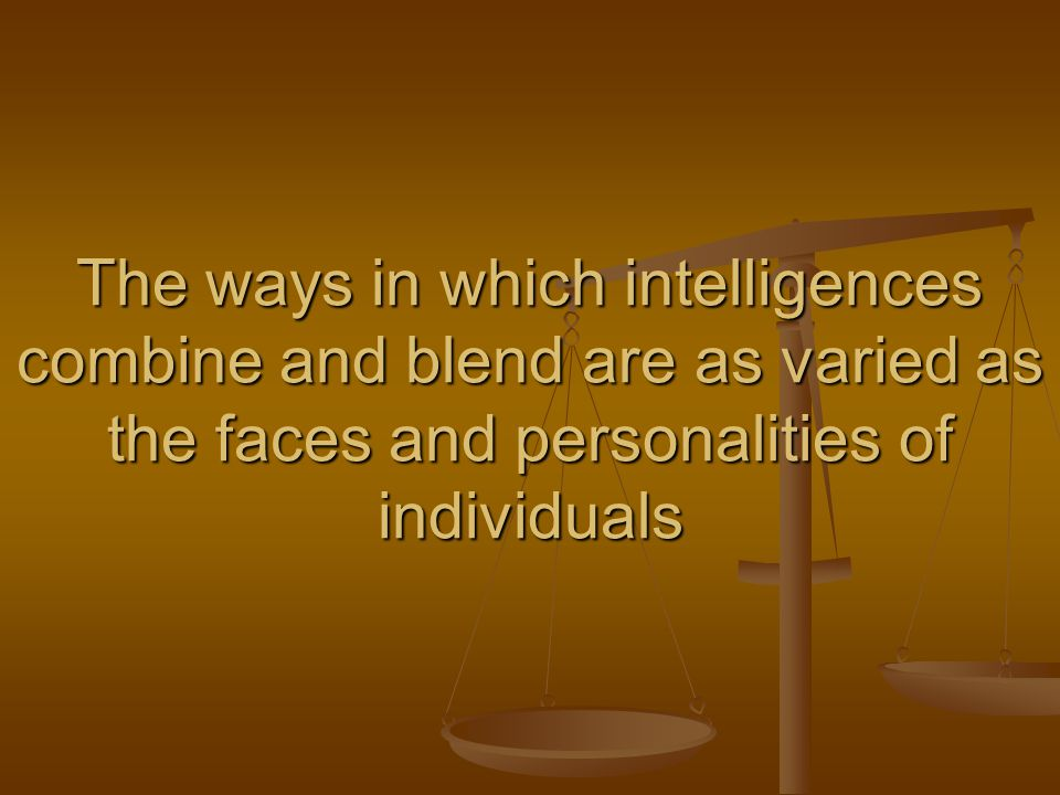 The ways in which intelligences combine and blend are as varied as the faces and personalities of individuals