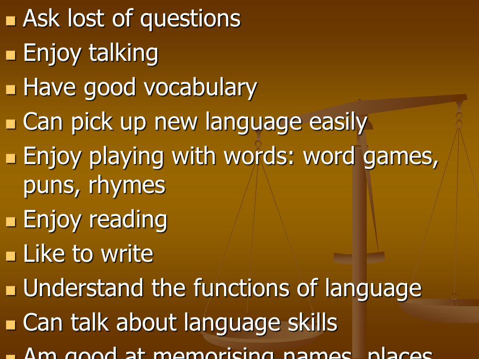 Ask lost of questions Enjoy talking. Have good vocabulary. Can pick up new language easily. Enjoy playing with words: word games, puns, rhymes.