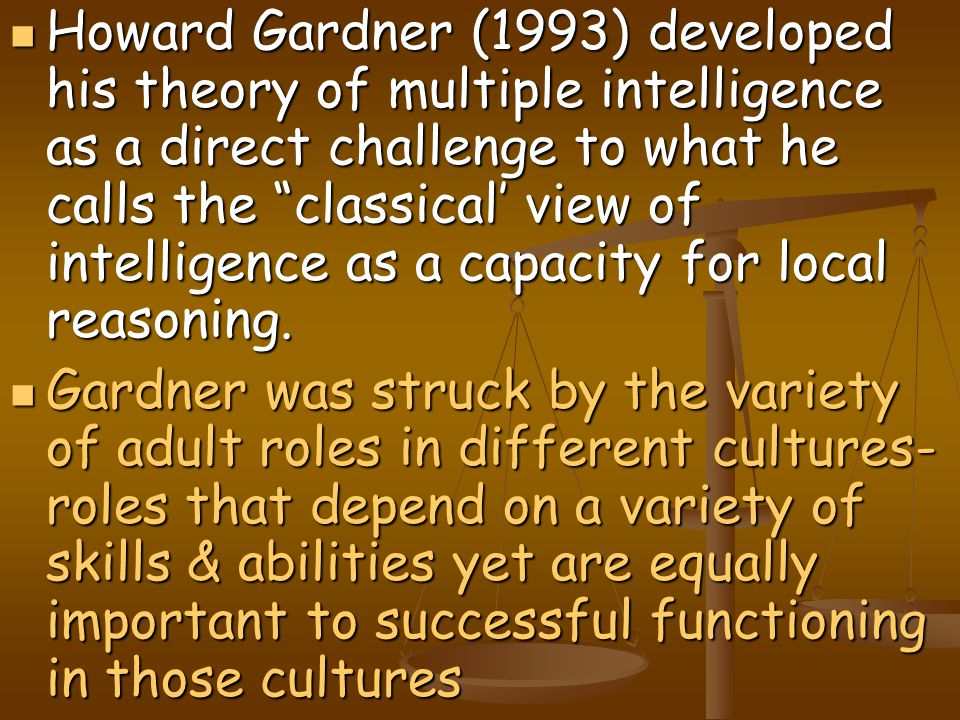 Howard Gardner (1993) developed his theory of multiple intelligence as a direct challenge to what he calls the classical' view of intelligence as a capacity for local reasoning.