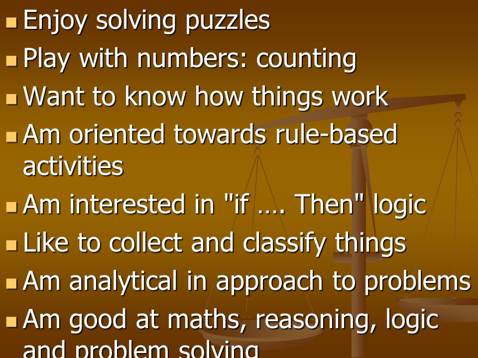 Enjoy solving puzzles Play with numbers: counting. Want to know how things work. Am oriented towards rule-based activities.