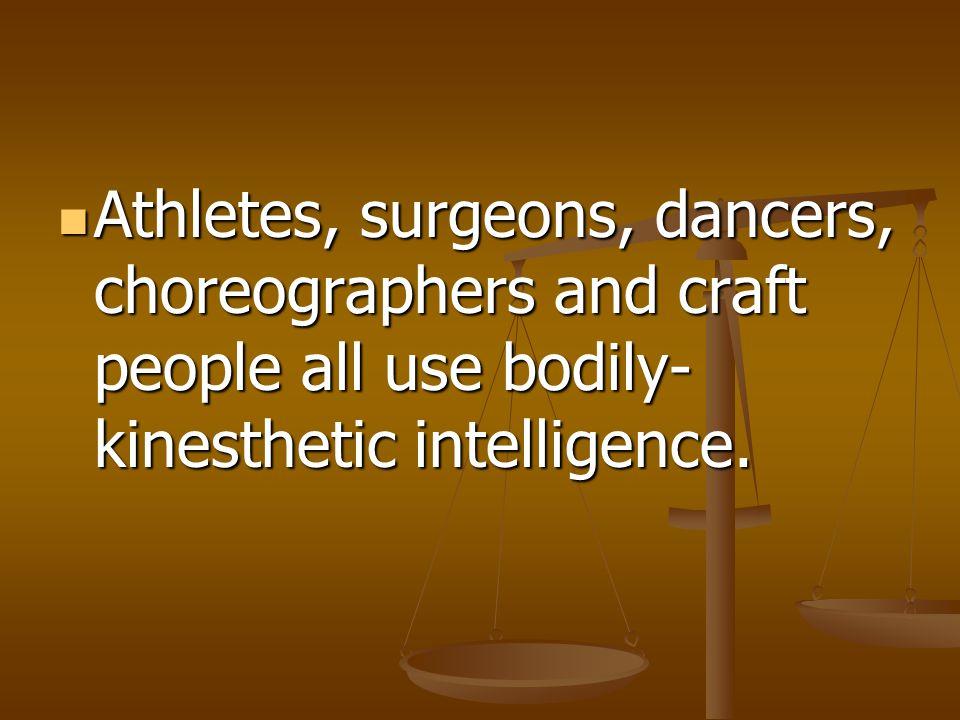 Athletes, surgeons, dancers, choreographers and craft people all use bodily-kinesthetic intelligence.