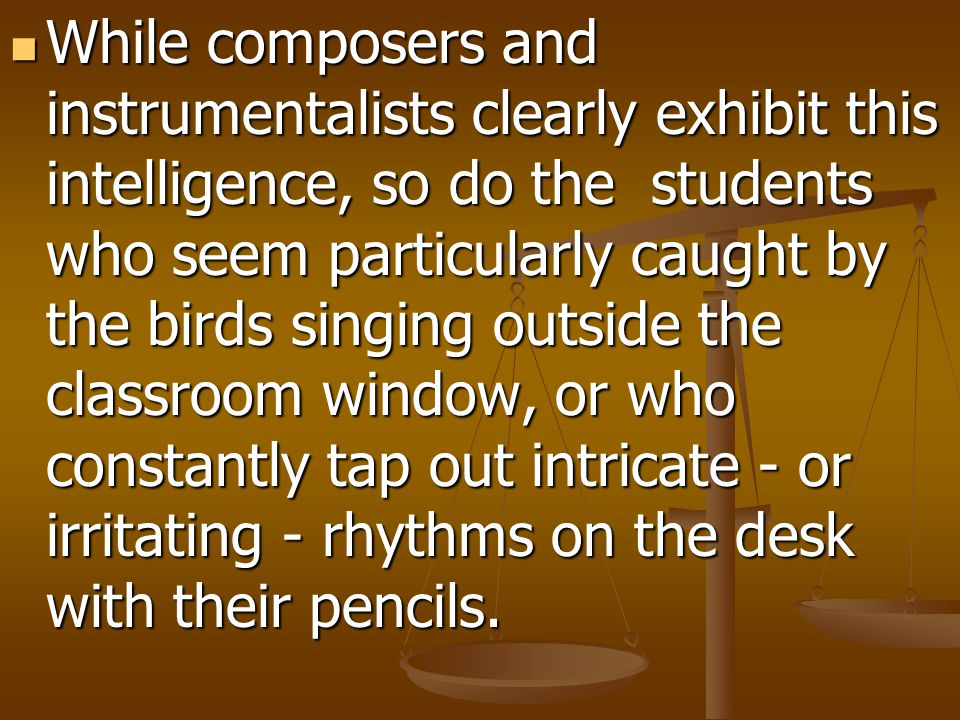 While composers and instrumentalists clearly exhibit this intelligence, so do the students who seem particularly caught by the birds singing outside the classroom window, or who constantly tap out intricate - or irritating - rhythms on the desk with their pencils.