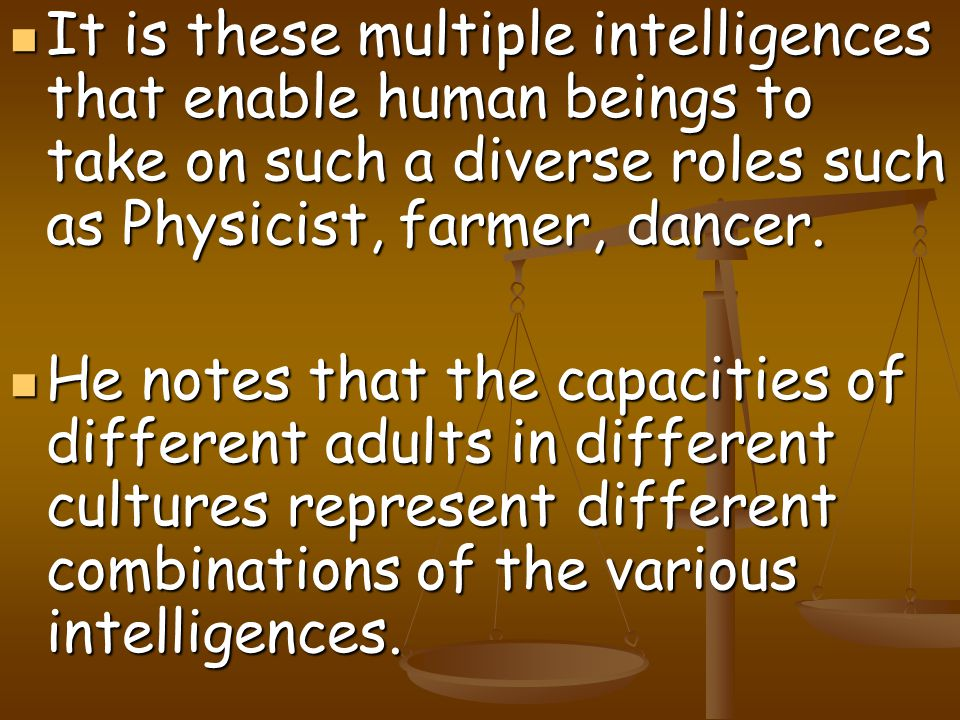 It is these multiple intelligences that enable human beings to take on such a diverse roles such as Physicist, farmer, dancer.